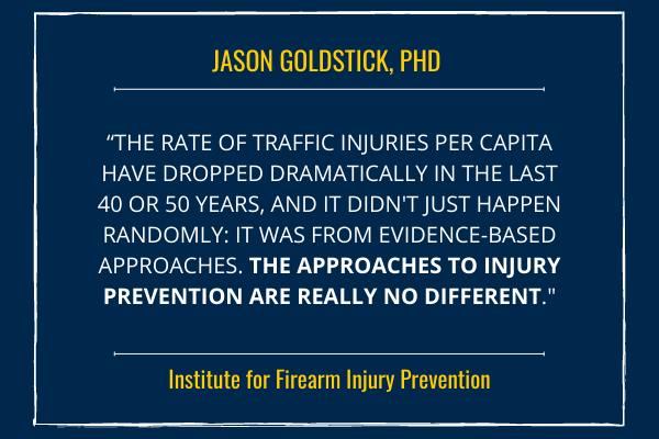 """""""The rate of traffic injuries per capita have dropped dramatically in the last 40 or 50 years, and it didn't just happen randomly: it was from evidence-based approaches. The approaches to injury prevention are really no different."""""""