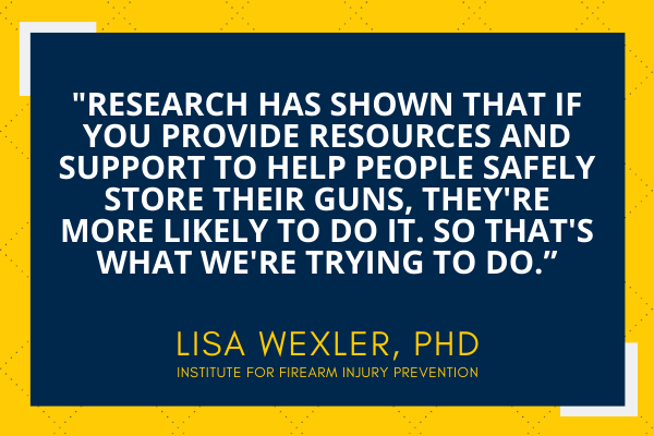 """""""Research has shown that if you provide resources and support to help people safely store their guns, they're more likely to do it. So that's what we're trying to do."""""""