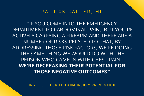 """""""If you come into the emergency department for abdominal pain...but you're actively carrying a firearm and there are a number of risks related to that, by addressing those risk factors, we're doing the same thing we would do with the person who came in with chest pain. We're decreasing their potential for those negative outcomes."""""""